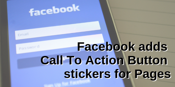 Facebook adds Call To Action Button stickers for Pages