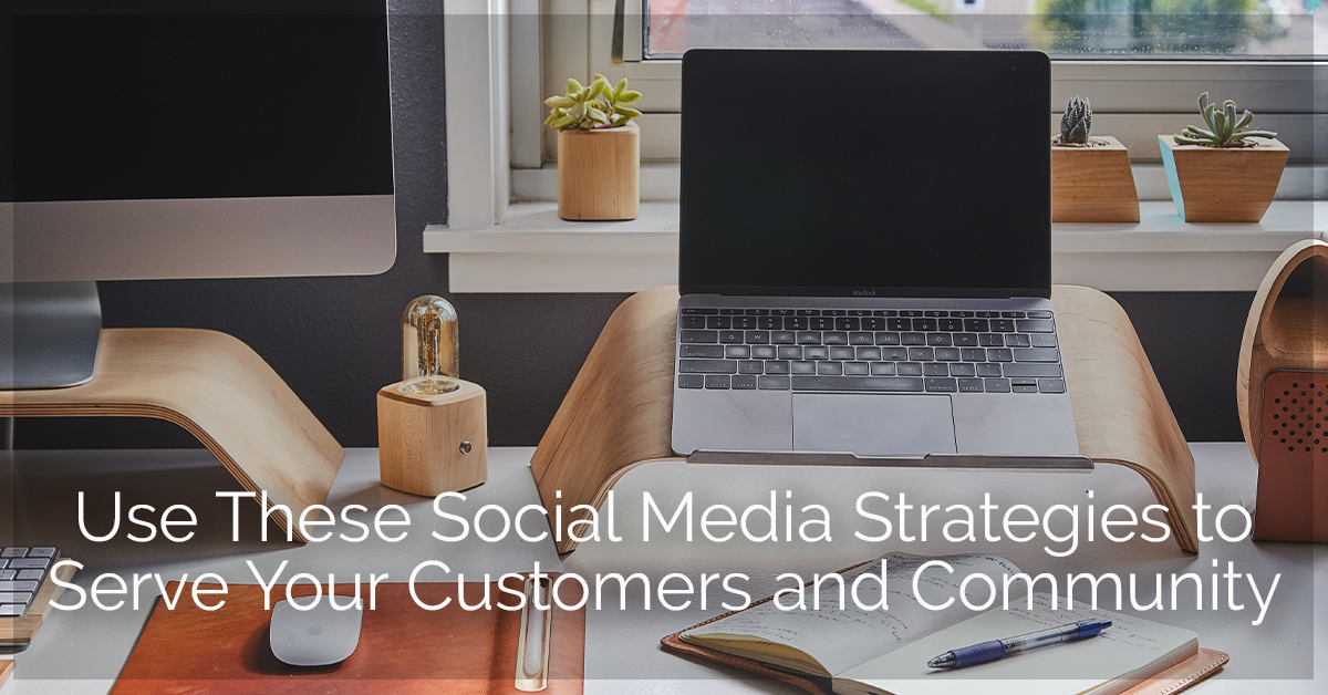 Social Media Strategies to Serve Your Customers and Community