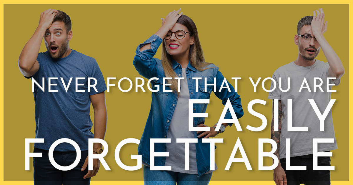 Never Forget That You're Easily Forgettable