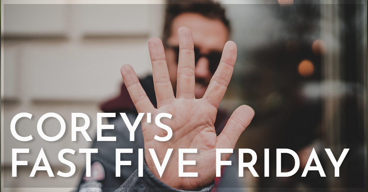 Corey's Fast Five Friday!